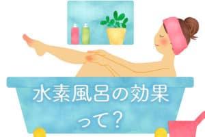 水素風呂の効果と口コミ体験談まとめ!具体的な研究内容・論文も含め徹底検証