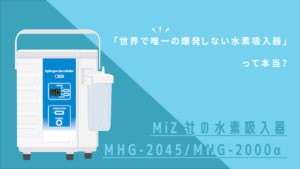 「世界唯一の爆発しない水素ガス吸入器」って本当?MiZ社の水素吸入器MHG-2045、MHG2000αについて